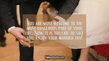 You are most welcome to the most dangerous part of your life. Now, it is too late to save you. Enjoy your married life! Wedding Quotes