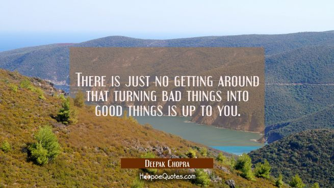 There is just no getting around that turning bad things into good things is up to you.