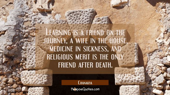 Learning is a friend on the journey, a wife in the house, medicine in sickness, and religious merit