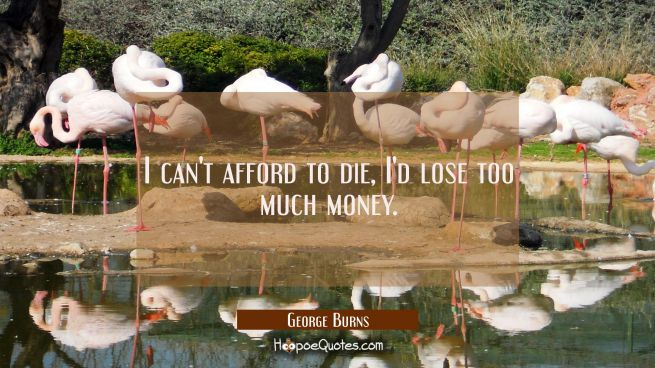 I can't afford to die, I'd lose too much money.