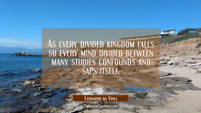 As every divided kingdom falls so every mind divided between many studies confounds and saps itself