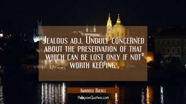 Jealous adj. Unduly concerned about the preservation of that which can be lost only if not worth ke