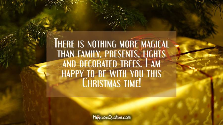 There is nothing more magical than family, presents, lights and decorated trees. I am happy to be with you this Christmas time! Christmas Quotes