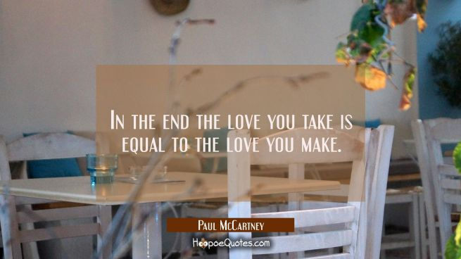 In the end the love you take is equal to the love you make.