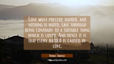 Love must precede hatred and nothing is hated save through being contrary to a suitable thing which