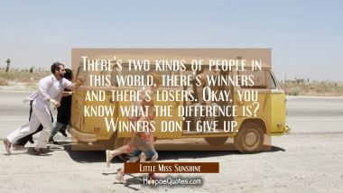 There's two kinds of people in this world, there's winners and there's losers. Okay, you know what the difference is? Winners don't give up. Quotes