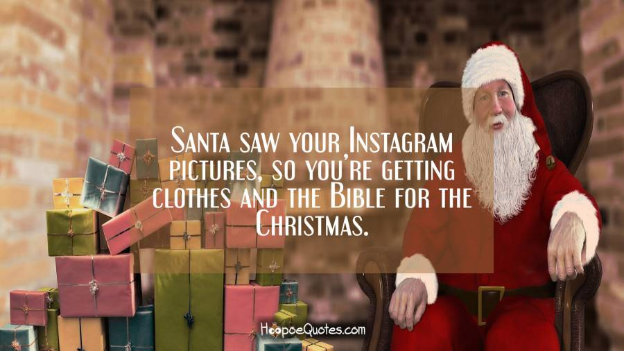 Santa saw your Instagram pictures, so you're getting clothes and the Bible for the Christmas. Christmas Quotes