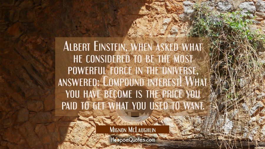 Albert Einstein when asked what he considered to be the most powerful force in the universe answere Mignon McLaughlin Quotes