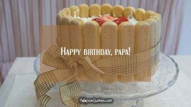 Happy birthday, papa! Birthday Quotes