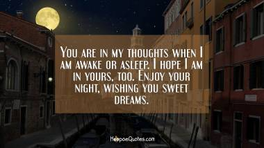 You are in my thoughts when I am awake or asleep. I hope I am in yours, too. Enjoy your night, wishing you sweet dreams. Good Night Quotes