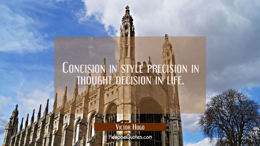 Concision in style precision in thought decision in life. Victor Hugo Quotes