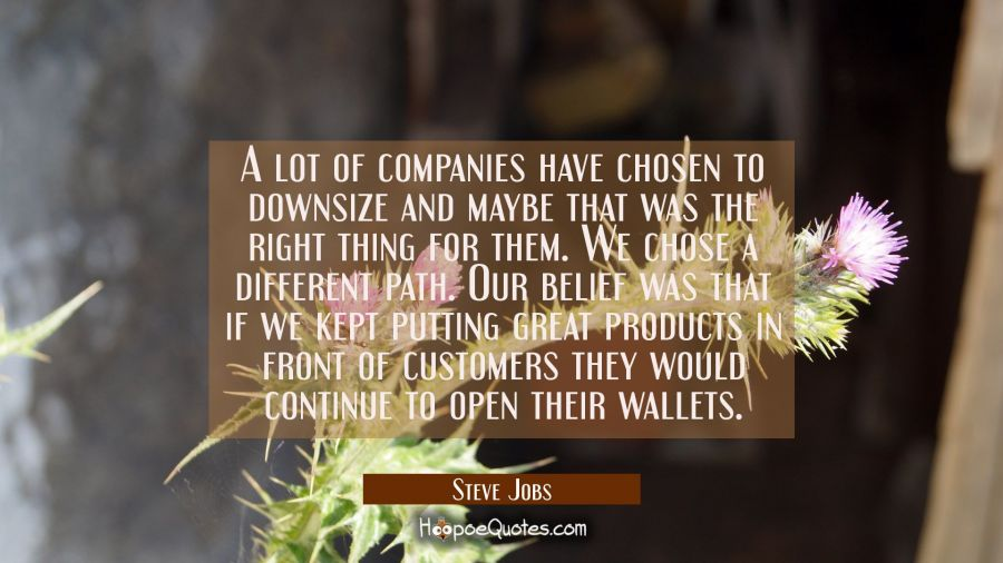 A lot of companies have chosen to downsize and maybe that was the right thing for them. We chose a Steve Jobs Quotes