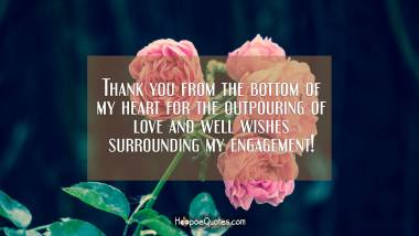Thank you from the bottom of my heart for the outpouring of love and well wishes surrounding my engagement! Engagement Quotes