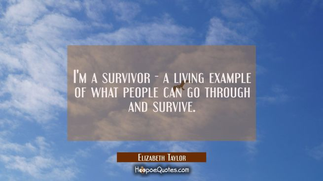 I'm a survivor - a living example of what people can go through and survive.