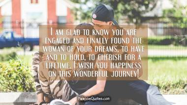 I am glad to know you are engaged and finally found the woman of your dreams, to have and to hold, to cherish for a lifetime. I wish you happiness on this wonderful journey! Engagement Quotes