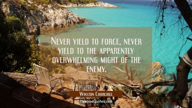 Never yield to force, never yield to the apparently overwhelming might of the enemy.