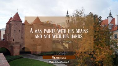 A man paints with his brains and not with his hands. Michelangelo Quotes