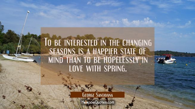 To be interested in the changing seasons is a happier state of mind than to be hopelessly in love w