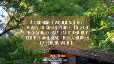 A drunkard would not give money to sober people. He said they would only eat it and buy clothes and
