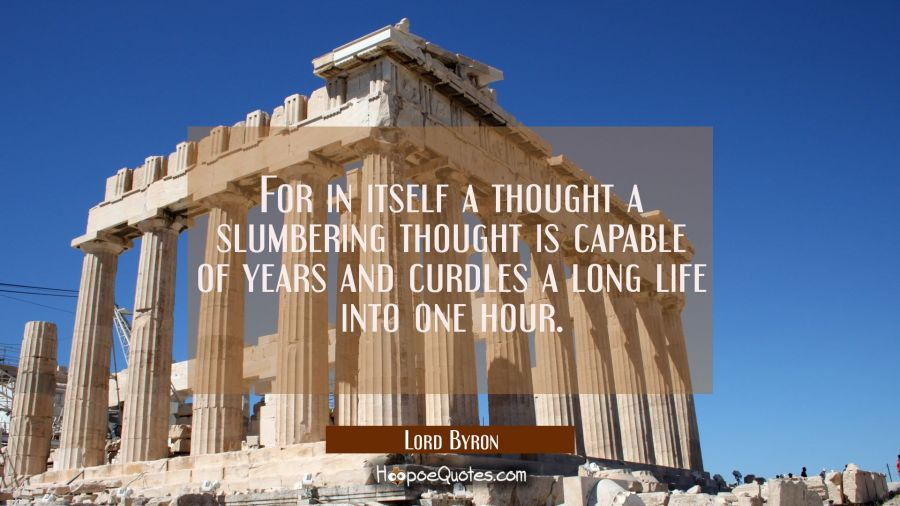 For in itself a thought a slumbering thought is capable of years and curdles a long life into one h Lord Byron Quotes