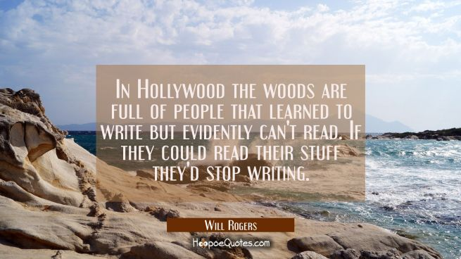 In Hollywood the woods are full of people that learned to write but evidently can't read. If they c