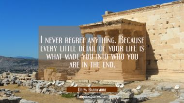 I never regret anything. Because every little detail of your life is what made you into who you are Drew Barrymore Quotes