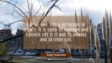 Let me give you a definition of ethics: It is good to maintain and further life it is bad to damage