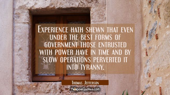 Experience hath shewn that even under the best forms of government those entrusted with power have