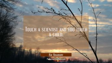 Touch a scientist and you touch a child.