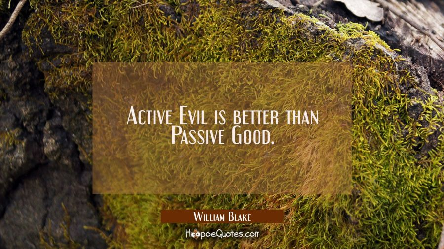 Active Evil is better than Passive Good. William Blake Quotes