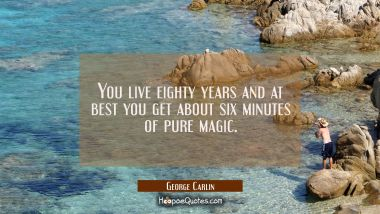 You live eighty years and at best you get about six minutes of pure magic George Carlin Quotes