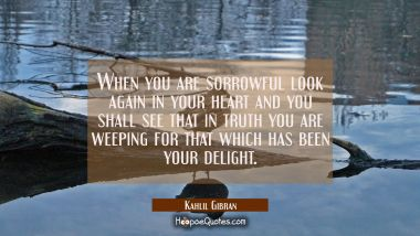 When you are sorrowful look again in your heart and you shall see that in truth you are weeping for