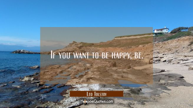 If you want to be happy be.