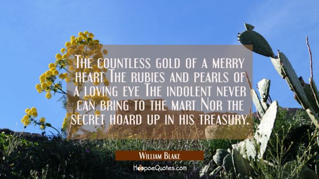 The countless gold of a merry heart The rubies and pearls of a loving eye The indolent never can br