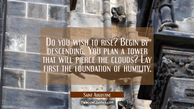 Do you wish to rise? Begin by descending. You plan a tower that will pierce the clouds? Lay first t