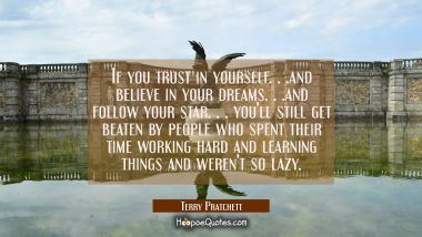 If you trust in yourself. . .and believe in your dreams. . .and follow your star. . . you'll still get beaten by people who spent their time working hard and learning things and weren't so lazy. Terry Pratchett Quotes