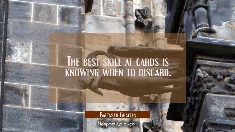 The best skill at cards is knowing when to discard. Baltasar Gracian Quotes
