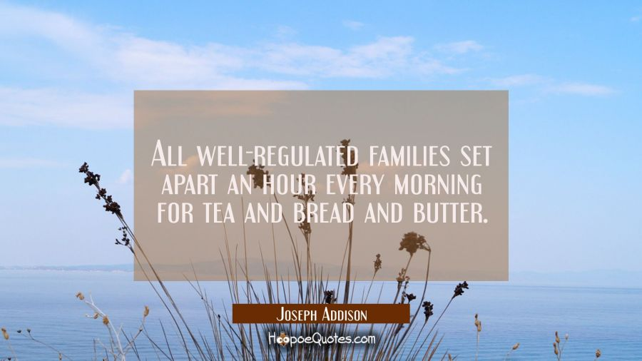 All well-regulated families set apart an hour every morning for tea and bread and butter Joseph Addison Quotes