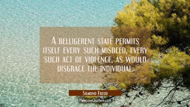 A belligerent state permits itself every such misdeed every such act of violence as would disgrace