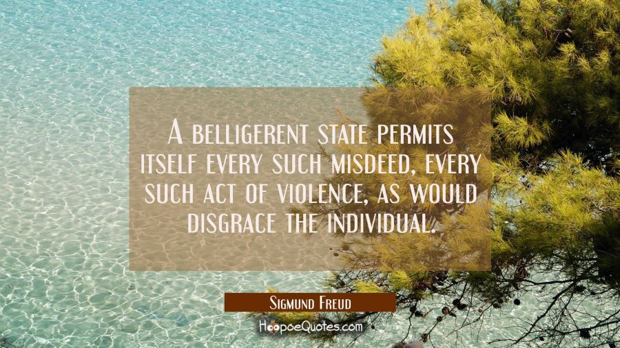 A belligerent state permits itself every such misdeed every such act of violence as would disgrace Sigmund Freud Quotes