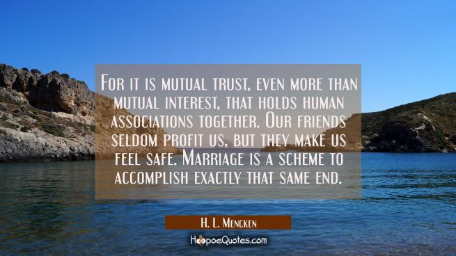 For it is mutual trust even more than mutual interest that holds human associations together. Our f