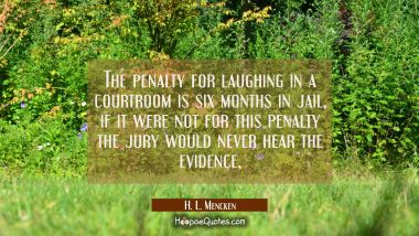 The penalty for laughing in a courtroom is six months in jail, if it were not for this penalty the