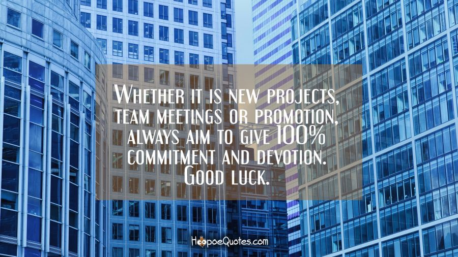 Whether it is new projects, team meetings or promotion, always aim to give 100% commitment and devotion. Good luck. New Job Quotes