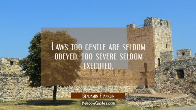Laws too gentle are seldom obeyed, too severe seldom executed.