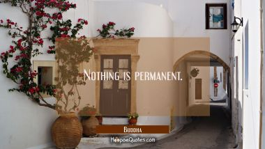 Nothing is permanent. Buddha Quotes