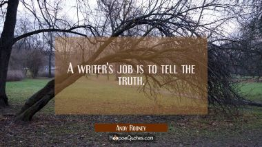 A writer's job is to tell the truth. Andy Rooney Quotes