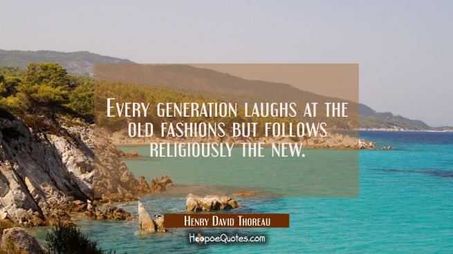 Every generation laughs at the old fashions but follows religiously the new.
