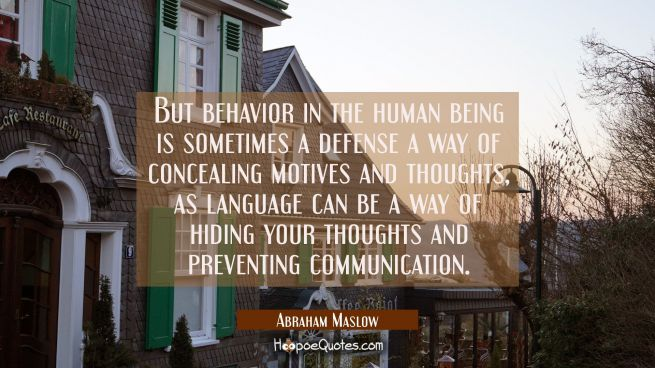 But behavior in the human being is sometimes a defense a way of concealing motives and thoughts as