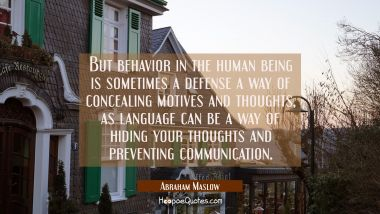 But behavior in the human being is sometimes a defense a way of concealing motives and thoughts as Abraham Maslow Quotes