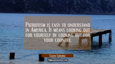 Patriotism is easy to understand in America. It means looking out for yourself by looking out for y